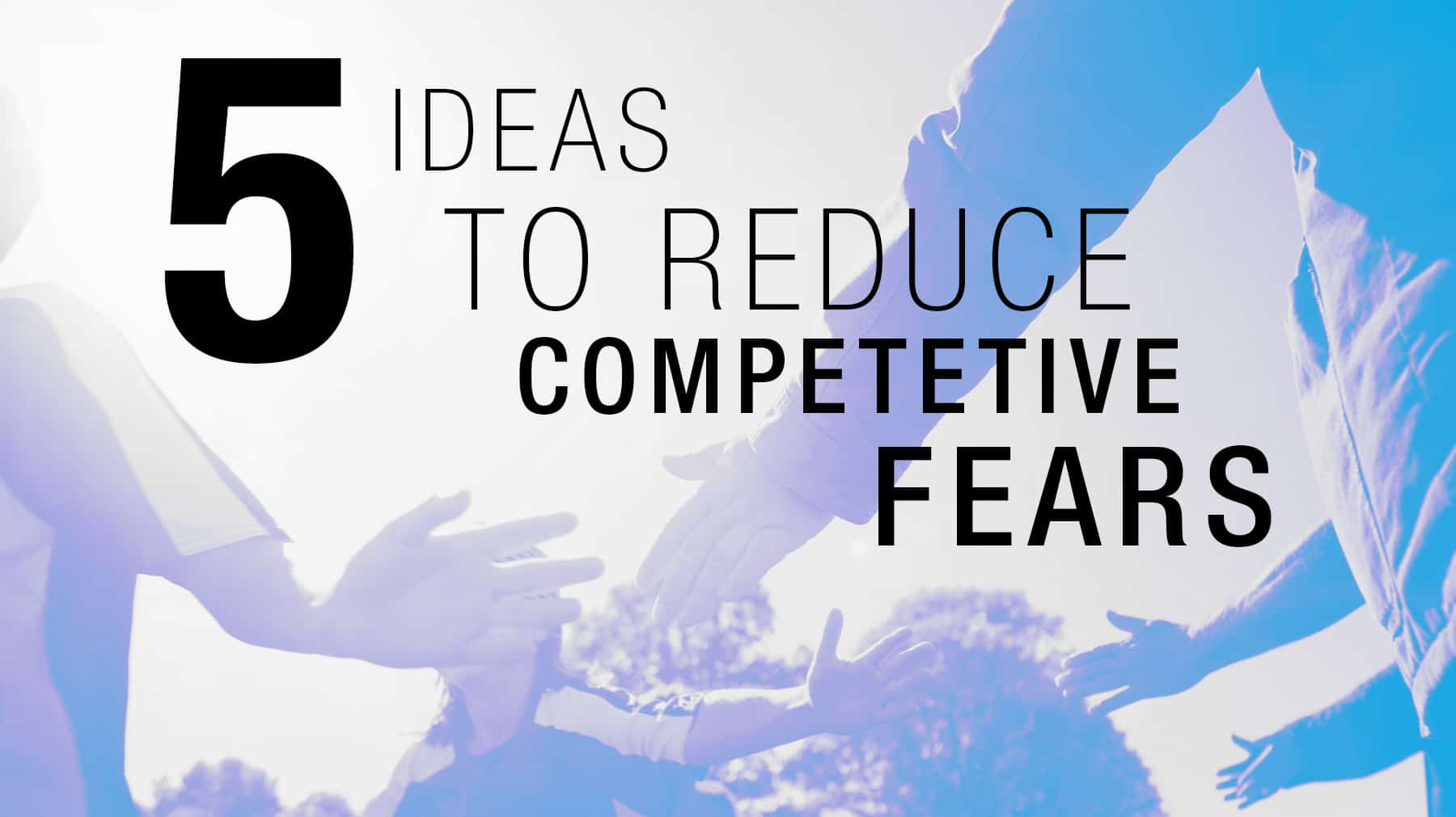 I5 ideas to reduce competitive fears